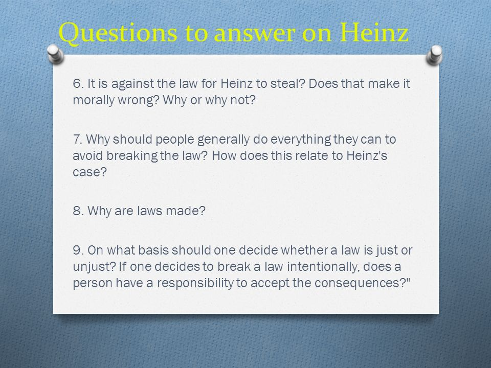 Questions to answer on Heinz 6. It is against the law for Heinz to steal? Does that make it morally wrong? Why or why not? 7. Why should people genera