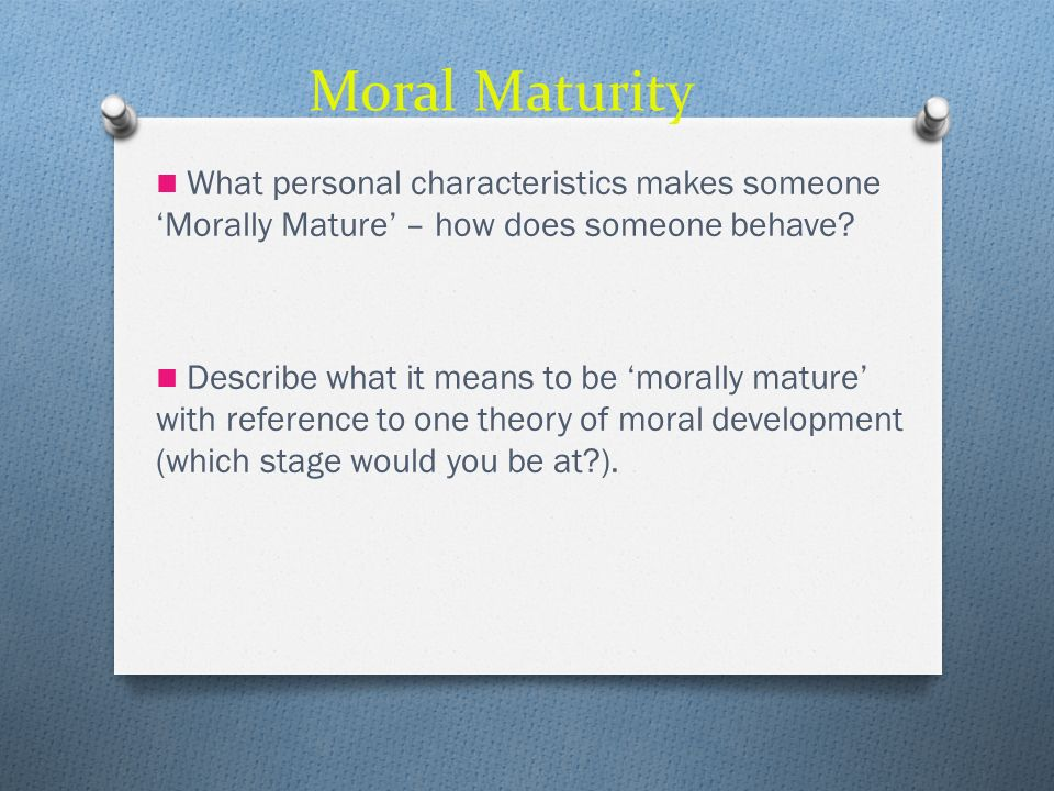 Moral Maturity What personal characteristics makes someone Morally Mature – how does someone behave? Describe what it means to be morally mature with