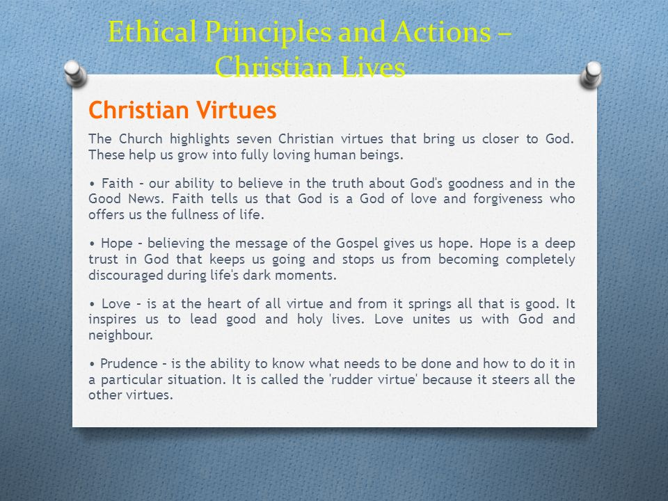 Ethical Principles and Actions – Christian Lives Christian Virtues The Church highlights seven Christian virtues that bring us closer to God. These he