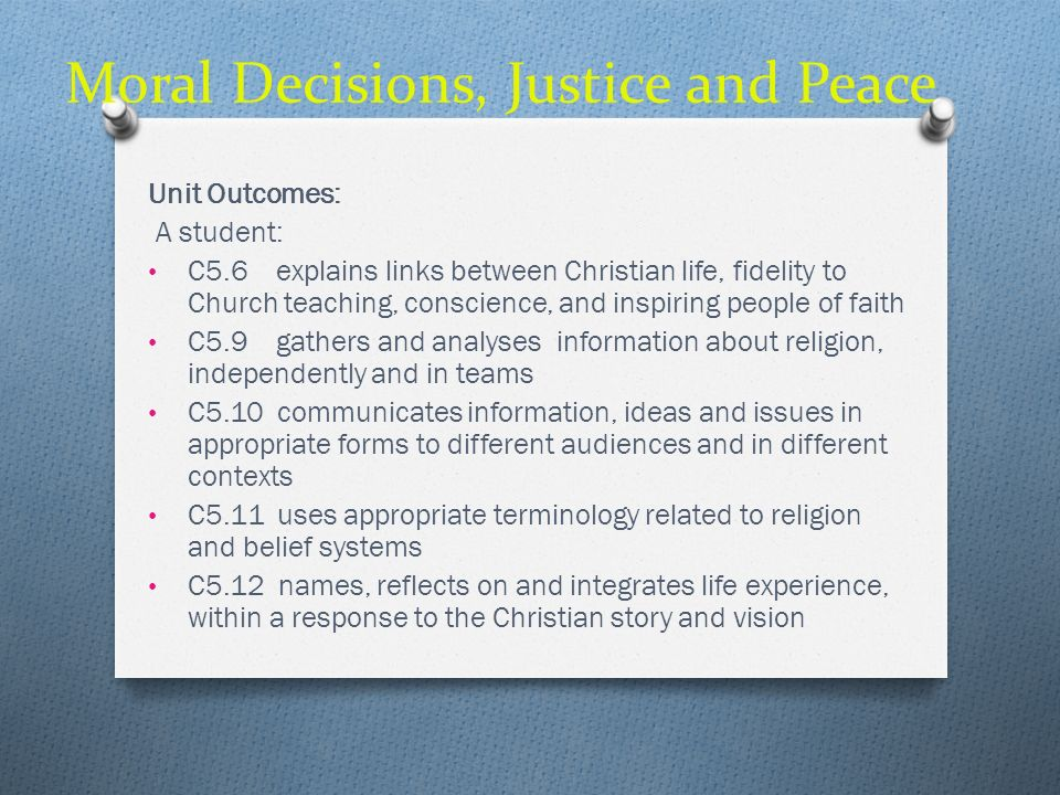 Moral Decisions, Justice and Peace Unit Outcomes: A student: C5.6 explains links between Christian life, fidelity to Church teaching, conscience, and