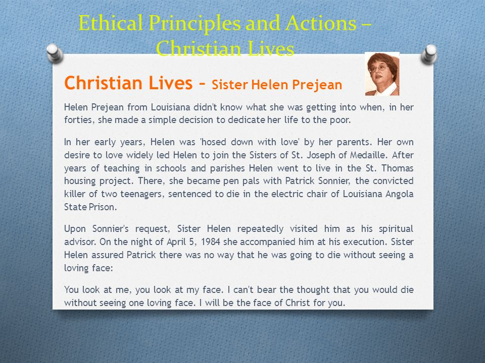 Ethical Principles and Actions – Christian Lives Christian Lives – Sister Helen Prejean Helen Prejean from Louisiana didn't know what she was getting