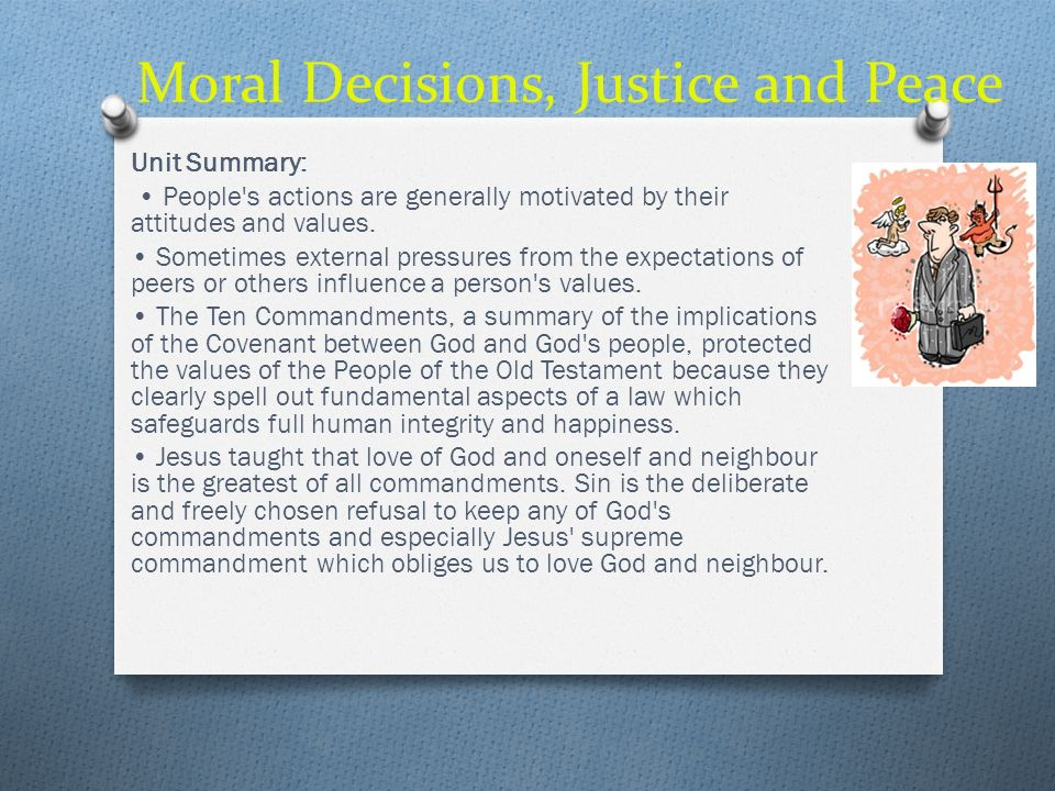 Moral Decisions, Justice and Peace Unit Summary: Jesus teaching in the Beatitudes promised happiness (or blessedness) to those who choose to live by Kingdom values, a blessedness which begins in this life and is fulfilled in the life to come.