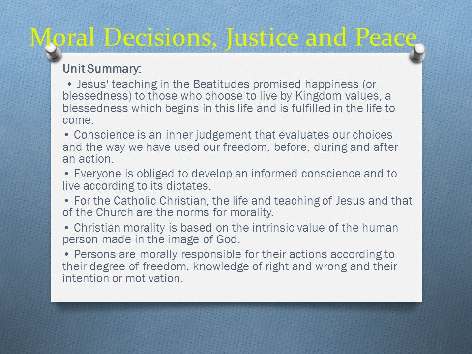 Moral Decisions, Justice and Peace Unit Summary: Jesus' teaching in the Beatitudes promised happiness (or blessedness) to those who choose to live by