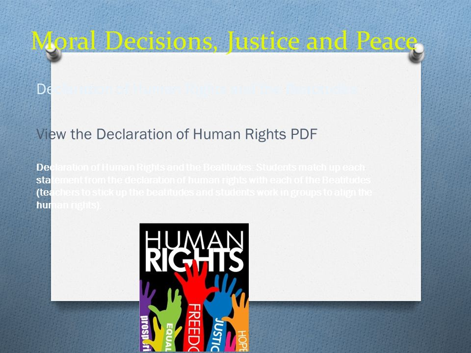 Moral Decisions, Justice and Peace Declaration of Human Rights and the Beatitudes View the Declaration of Human Rights PDF Declaration of Human Rights