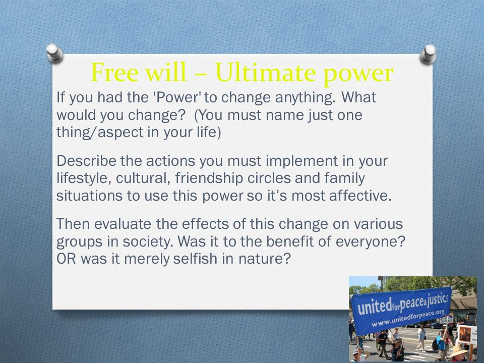 Free will – Ultimate power If you had the 'Power' to change anything. What would you change? (You must name just one thing/aspect in your life) Descri