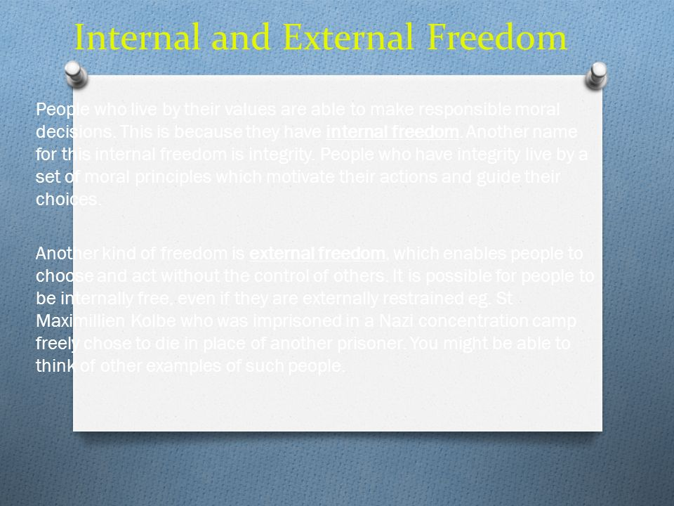 Internal and External Freedom People who live by their values are able to make responsible moral decisions. This is because they have internal freedom