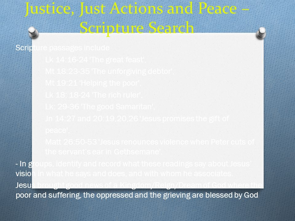 Justice, Just Actions and Peace – Scripture Search Scripture passages include Lk 14:16-24 'The great feast', Mt 18:23-35 'The unforgiving debtor', Mt