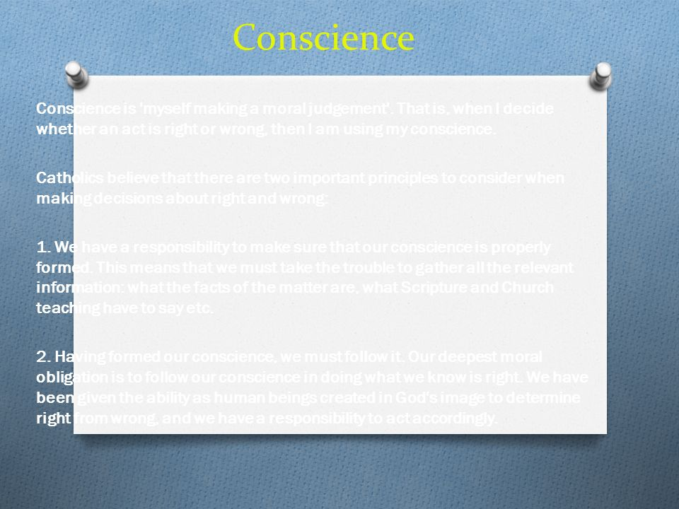 Conscience Conscience is 'myself making a moral judgement'. That is, when I decide whether an act is right or wrong, then I am using my conscience. Ca