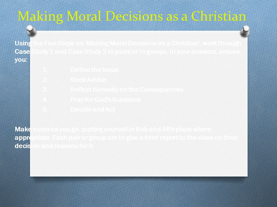 Making Moral Decisions as a Christian Using the Five Steps on 'Making Moral Decisions as a Christian', work through Case Study 1 and Case Study 2 in p