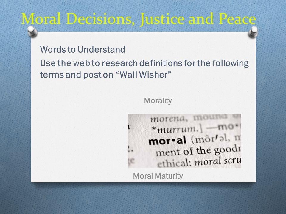 Moral Decisions, Justice and Peace Words to Understand Morality- the area of life concerning right and wrong and the moral legitimacy of our actions Immorality – Conscience – the sense or inner voice regarding ones own moral actions and motives.