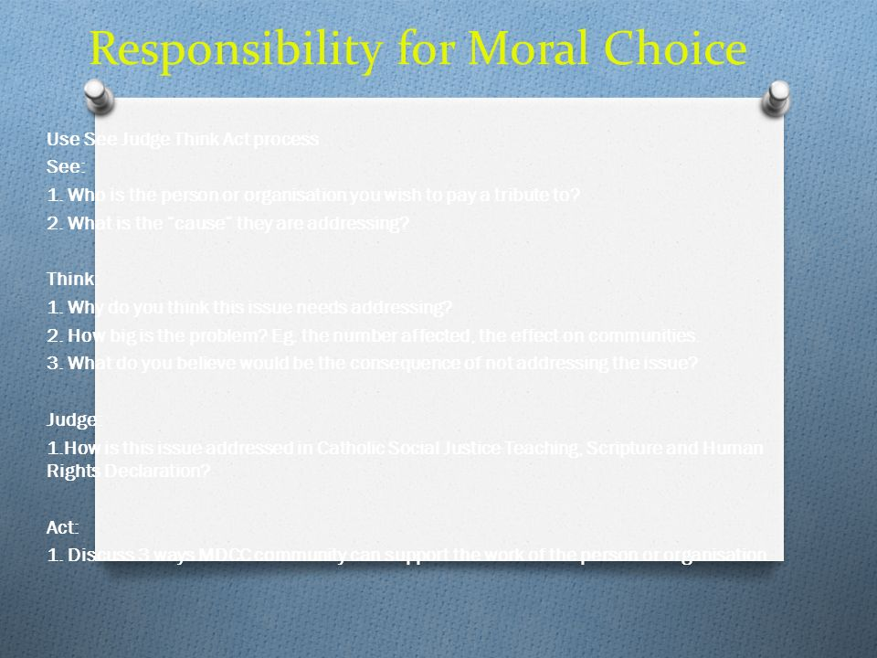 Responsibility for Moral Choice Use See Judge Think Act process See: 1. Who is the person or organisation you wish to pay a tribute to? 2. What is the