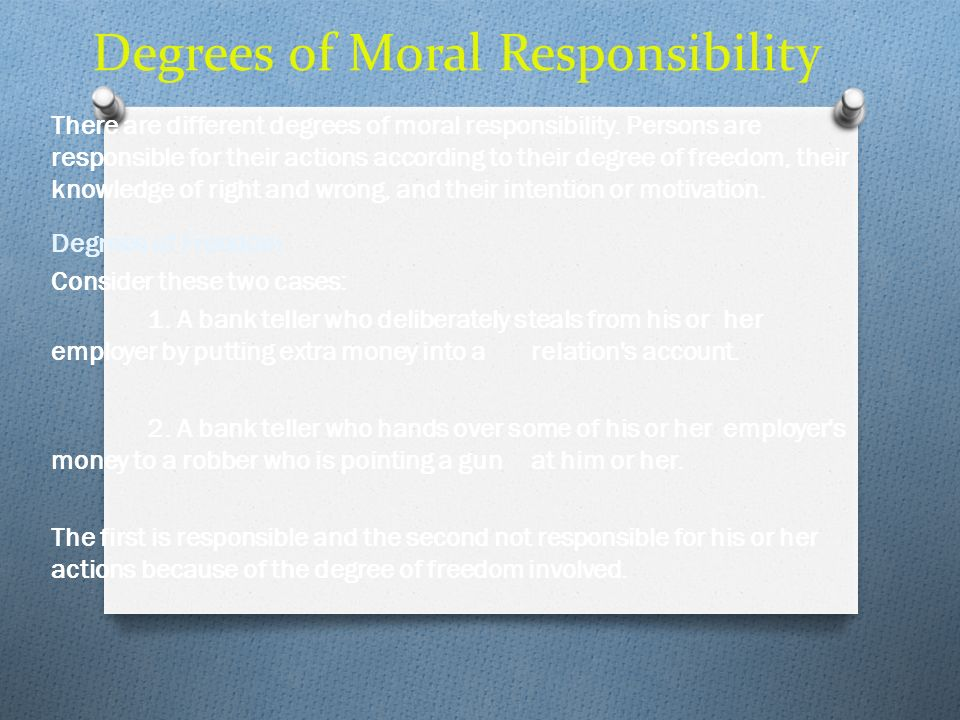Degrees of Moral Responsibility There are different degrees of moral responsibility. Persons are responsible for their actions according to their degr