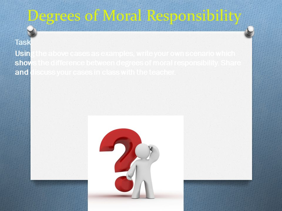 Degrees of Moral Responsibility Task Using the above cases as examples, write your own scenario which shows the difference between degrees of moral re