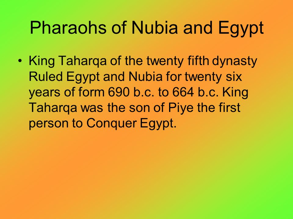 Pharaohs of Nubia and Egypt King Taharqa of the twenty fifth dynasty Ruled Egypt and Nubia for twenty six years of form 690 b.c.