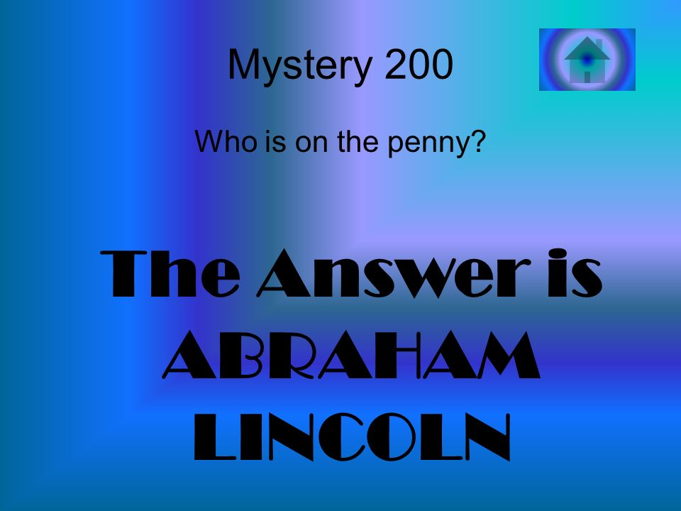 Mystery 200 Who is on the penny? The Answer is ABRAHAM LINCOLN