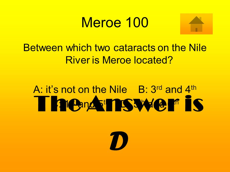 Meroe 100 Between which two cataracts on the Nile River is Meroe located? A: its not on the Nile B: 3 rd and 4 th C: 1 st and 5 th D: 5 th and 6 th Th