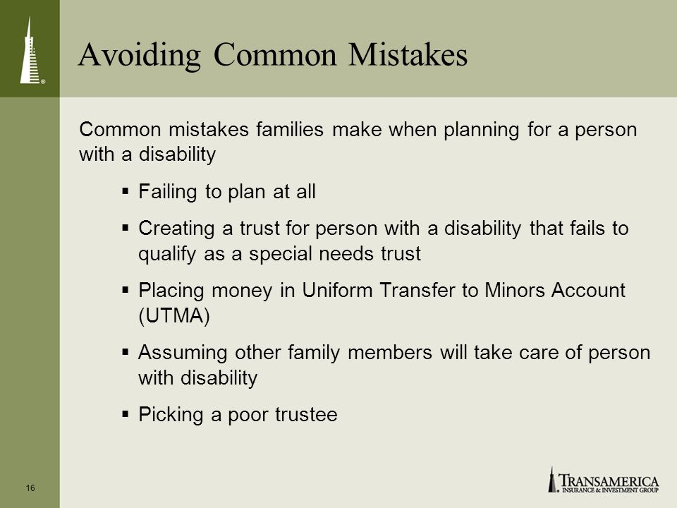 Avoiding Common Mistakes 16 Common mistakes families make when planning for a person with a disability Failing to plan at all Creating a trust for person with a disability that fails to qualify as a special needs trust Placing money in Uniform Transfer to Minors Account (UTMA) Assuming other family members will take care of person with disability Picking a poor trustee