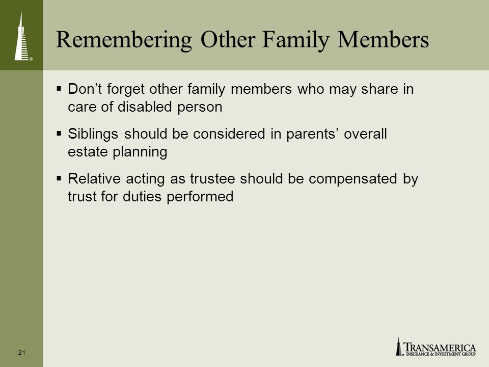 Remembering Other Family Members Dont forget other family members who may share in care of disabled person Siblings should be considered in parents overall estate planning Relative acting as trustee should be compensated by trust for duties performed 21