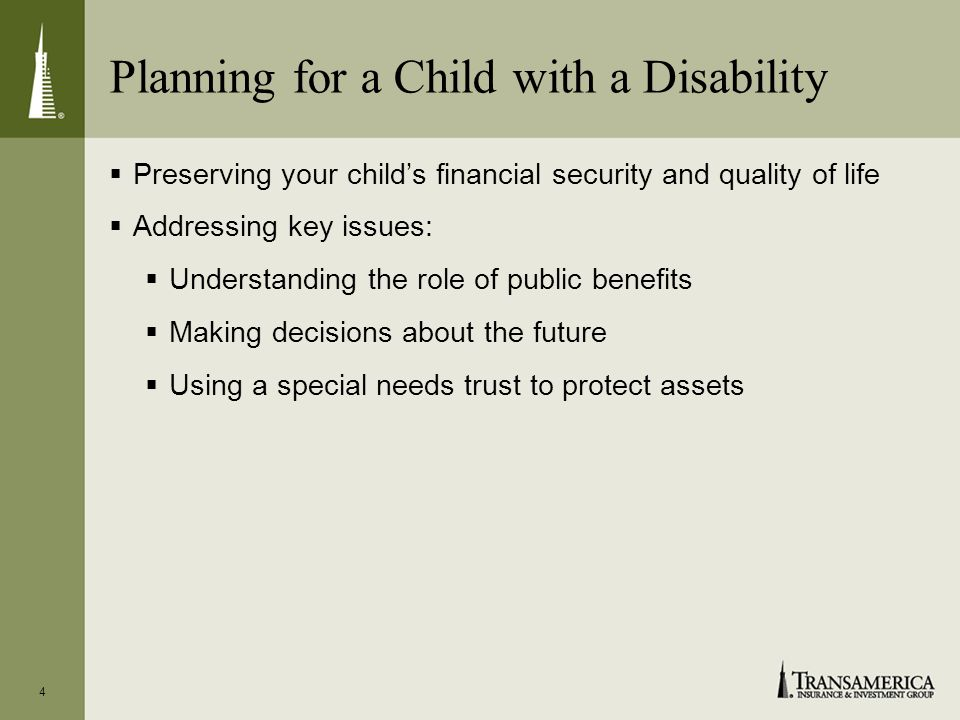 Planning for a Child with a Disability Preserving your childs financial security and quality of life Addressing key issues: Understanding the role of public benefits Making decisions about the future Using a special needs trust to protect assets 4