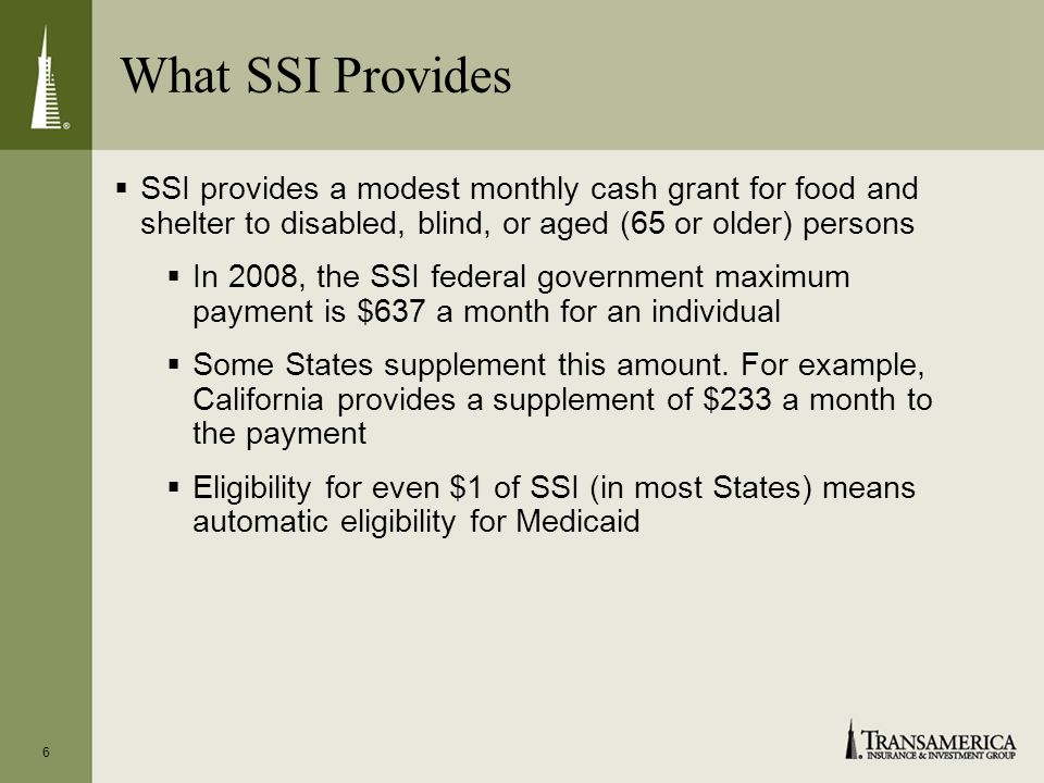 What SSI Provides 6 SSI provides a modest monthly cash grant for food and shelter to disabled, blind, or aged (65 or older) persons In 2008, the SSI federal government maximum payment is $637 a month for an individual Some States supplement this amount.
