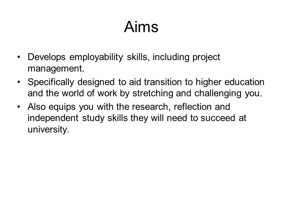 Aims Develops employability skills, including project management. Specifically designed to aid transition to higher education and the world of work by