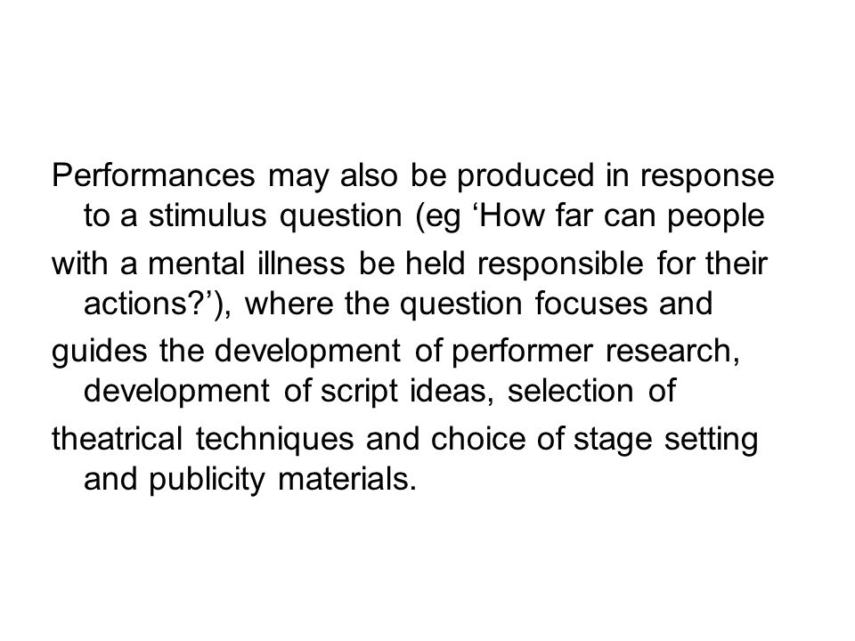 Performances may also be produced in response to a stimulus question (eg How far can people with a mental illness be held responsible for their action