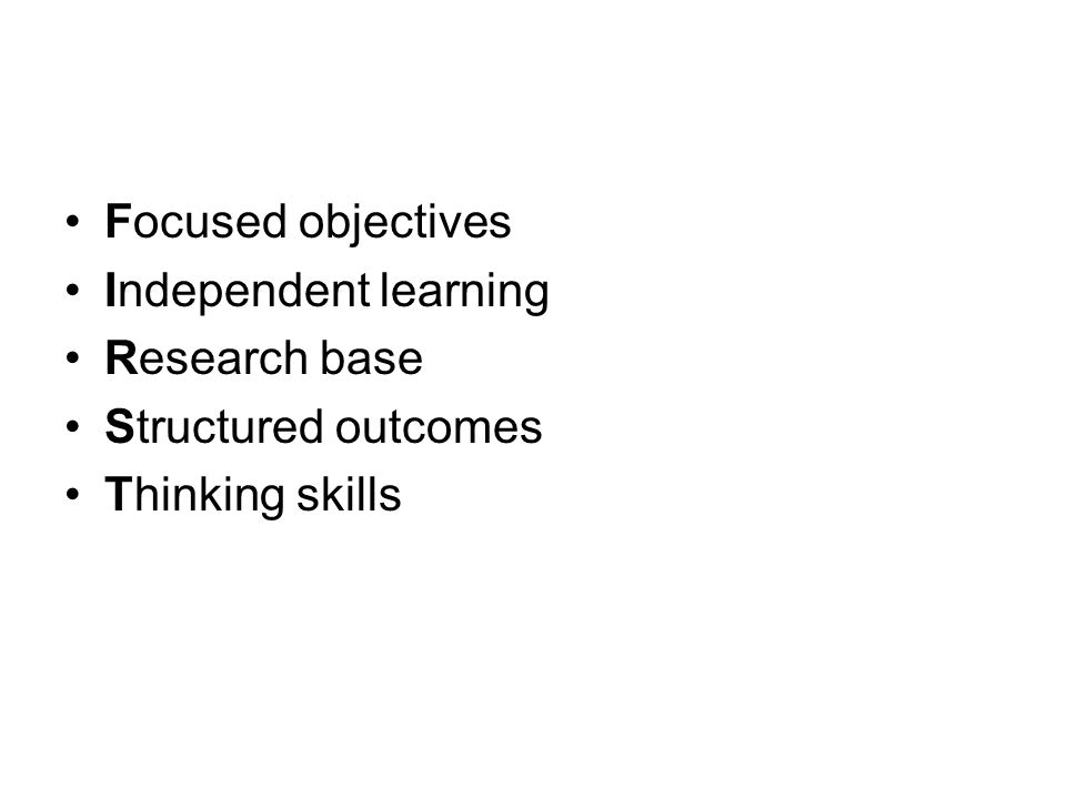 Focused objectives Independent learning Research base Structured outcomes Thinking skills