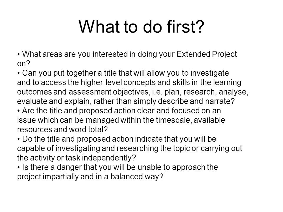 What to do first? What areas are you interested in doing your Extended Project on? Can you put together a title that will allow you to investigate and