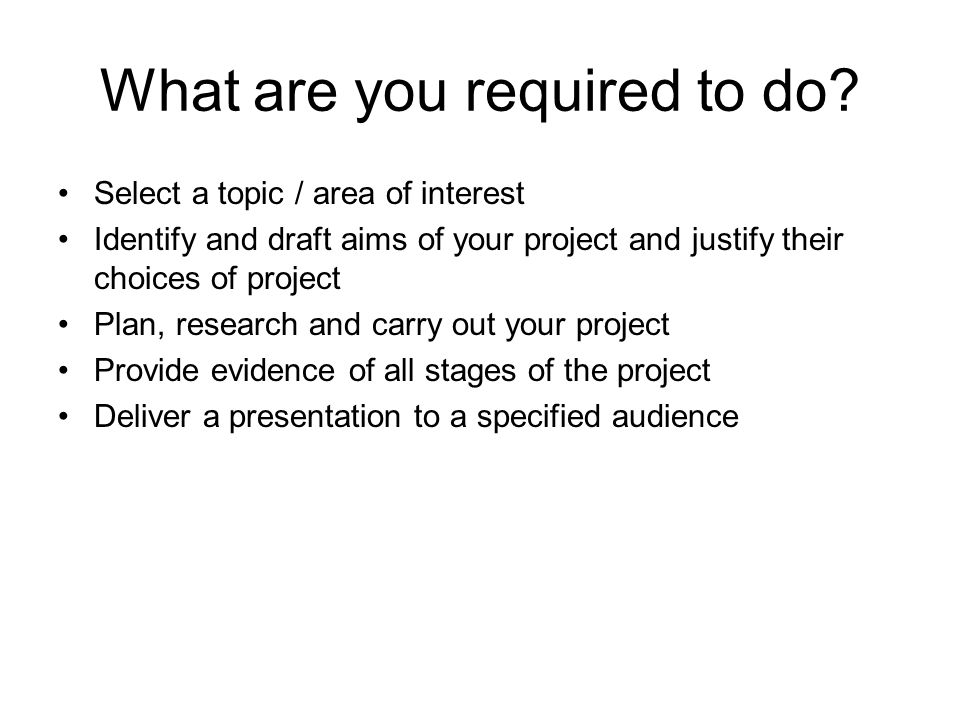 What are you required to do? Select a topic / area of interest Identify and draft aims of your project and justify their choices of project Plan, rese