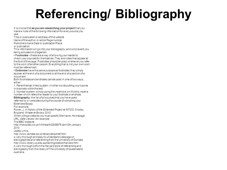 Referencing/ Bibliography It is crucial that as you are researching your project that you make a note of the following information for every source yo
