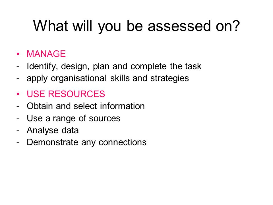 What will you be assessed on? MANAGE -Identify, design, plan and complete the task -apply organisational skills and strategies USE RESOURCES -Obtain a