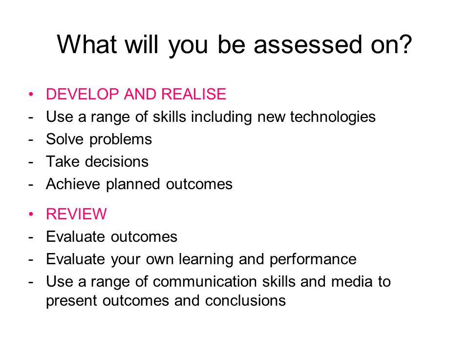 What will you be assessed on? DEVELOP AND REALISE -Use a range of skills including new technologies -Solve problems -Take decisions -Achieve planned o