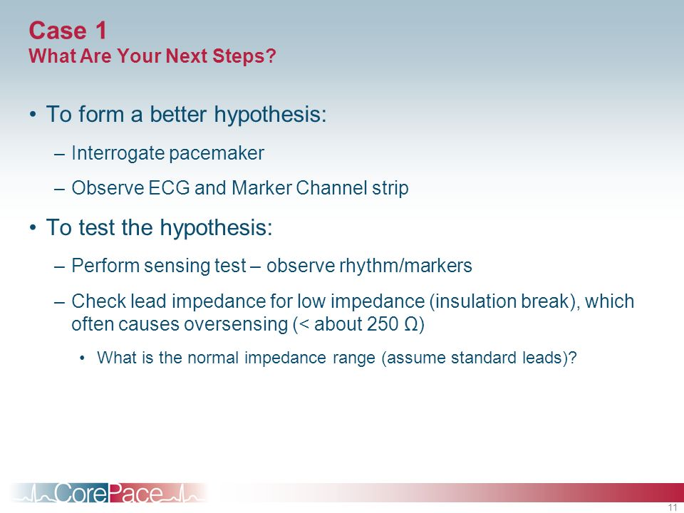 11 Case 1 What Are Your Next Steps? To form a better hypothesis: –Interrogate pacemaker –Observe ECG and Marker Channel strip To test the hypothesis: