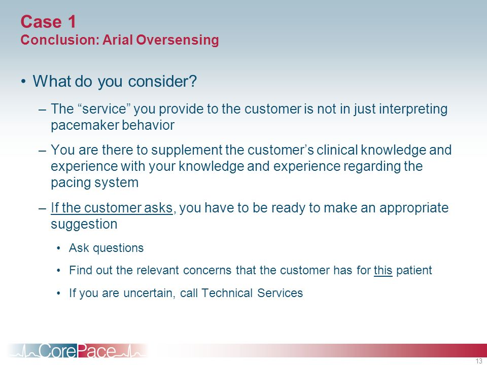 13 Case 1 Conclusion: Arial Oversensing What do you consider? –The service you provide to the customer is not in just interpreting pacemaker behavior