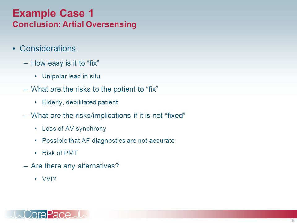 15 Example Case 1 Conclusion: Artial Oversensing Considerations: –How easy is it to fix Unipolar lead in situ –What are the risks to the patient to fi