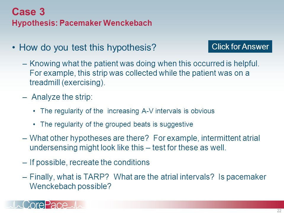 22 Case 3 Hypothesis: Pacemaker Wenckebach How do you test this hypothesis? –Knowing what the patient was doing when this occurred is helpful. For exa