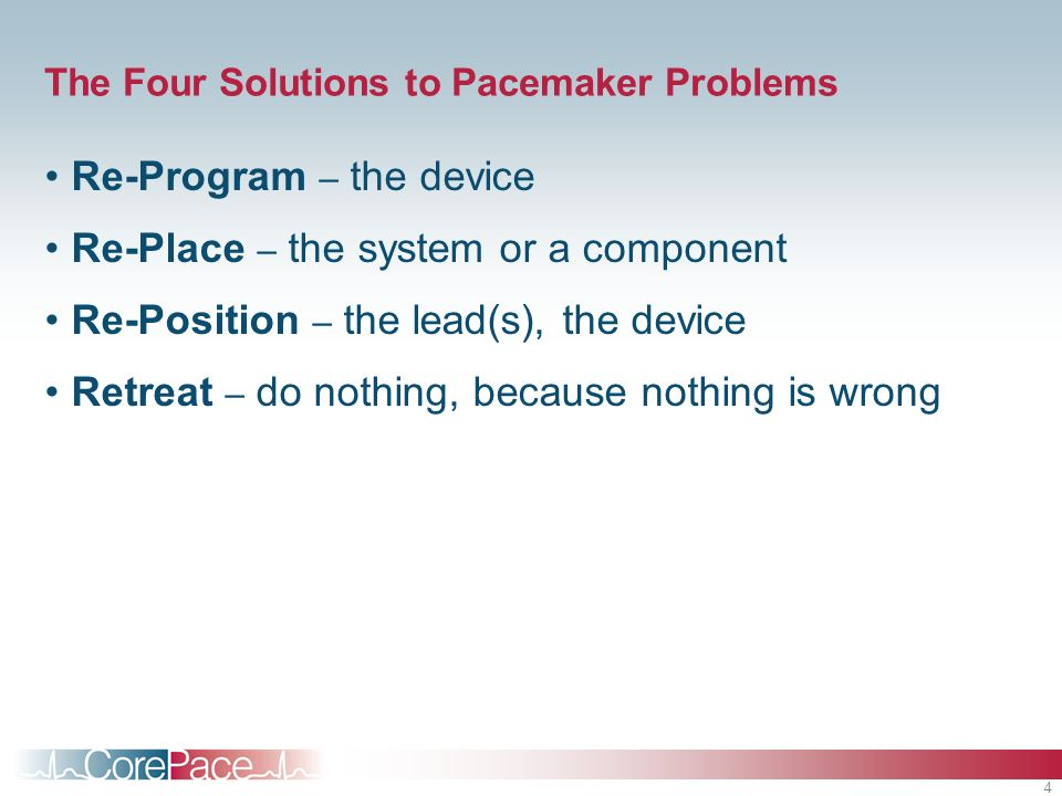 4 The Four Solutions to Pacemaker Problems Re-Program – the device Re-Place – the system or a component Re-Position – the lead(s), the device Retreat
