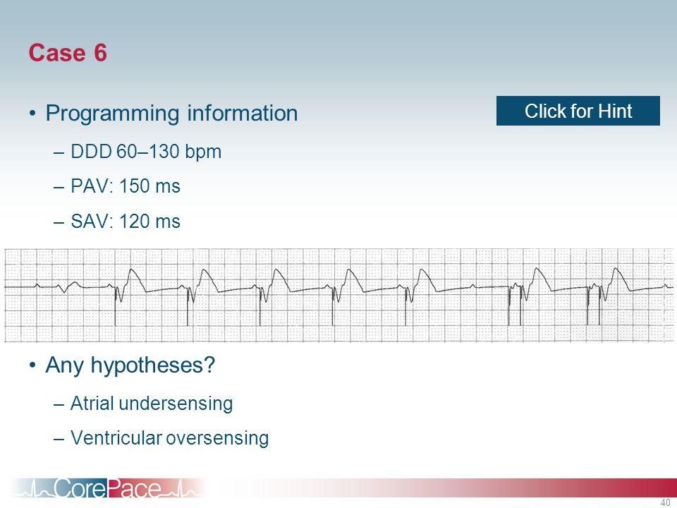 40 Case 6 Programming information –DDD 60–130 bpm –PAV: 150 ms –SAV: 120 ms –PVARP: 320 ms Any hypotheses? –Atrial undersensing –Ventricular oversensi