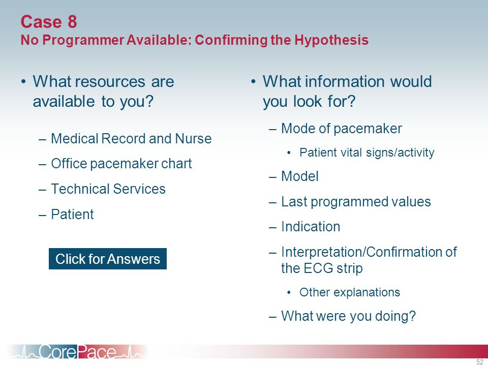 52 Case 8 No Programmer Available: Confirming the Hypothesis What resources are available to you? –Medical Record and Nurse –Office pacemaker chart –T