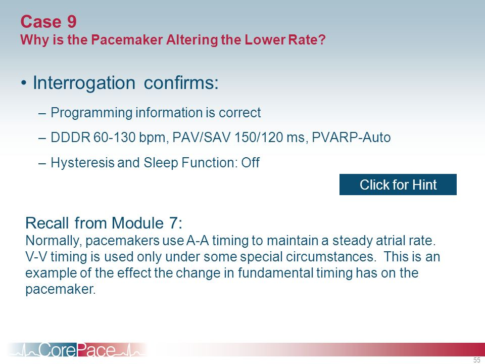 55 Case 9 Why is the Pacemaker Altering the Lower Rate? Interrogation confirms: –Programming information is correct –DDDR 60-130 bpm, PAV/SAV 150/120