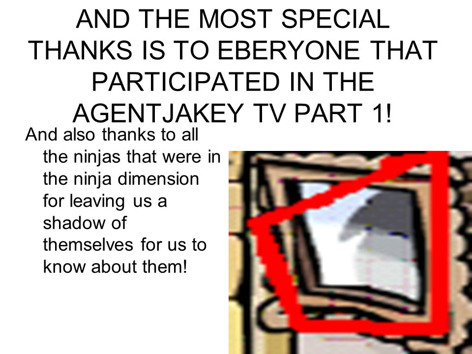AND THE MOST SPECIAL THANKS IS TO EBERYONE THAT PARTICIPATED IN THE AGENTJAKEY TV PART 1.
