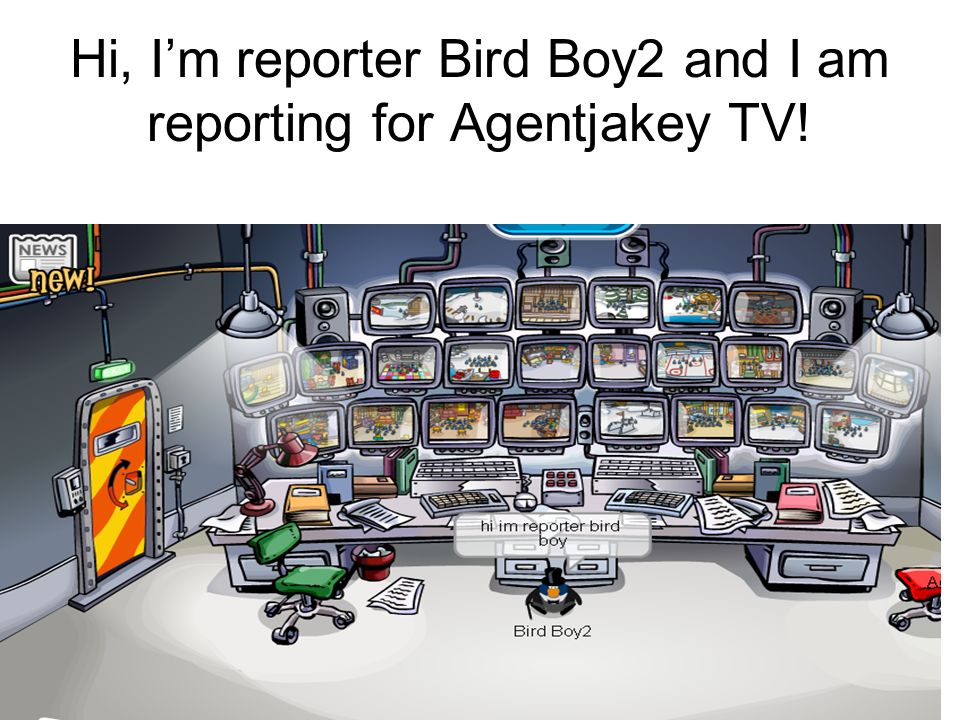 Hi, Im reporter Bird Boy2 and I am reporting for Agentjakey TV!