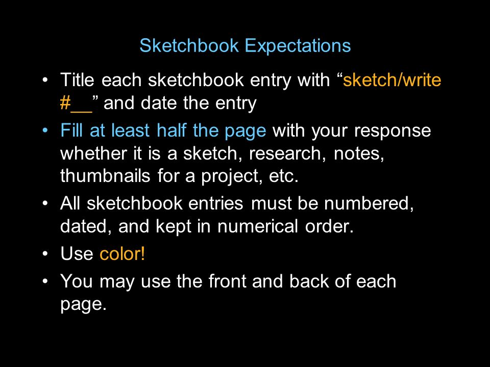 Sketchbook Expectations Title each sketchbook entry with sketch/write #__ and date the entry Fill at least half the page with your response whether it is a sketch, research, notes, thumbnails for a project, etc.