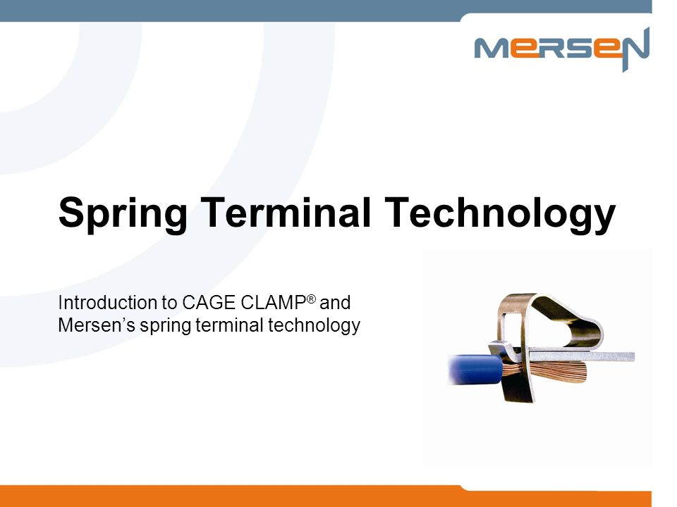 Introduction to CAGE CLAMP ® and Mersens spring terminal technology Spring Terminal Technology