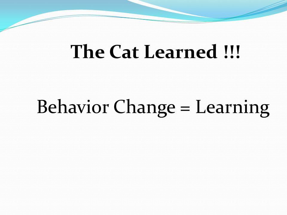 The Cat Learned !!! Behavior Change = Learning