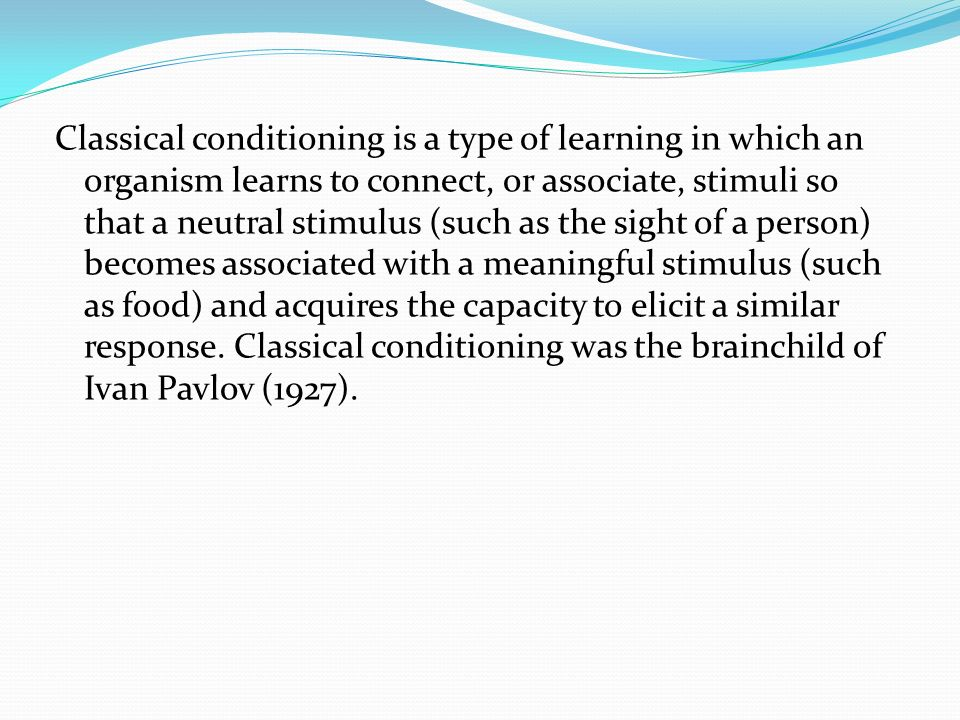 Classical conditioning is a type of learning in which an organism learns to connect, or associate, stimuli so that a neutral stimulus (such as the sig
