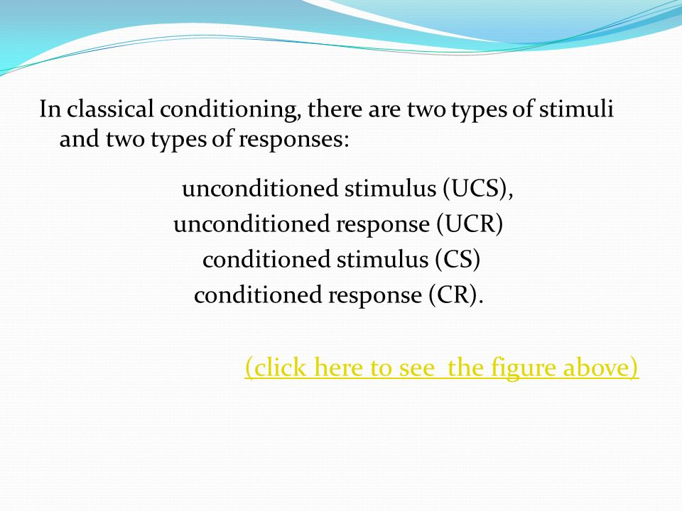 In classical conditioning, there are two types of stimuli and two types of responses: unconditioned stimulus (UCS), unconditioned response (UCR) condi