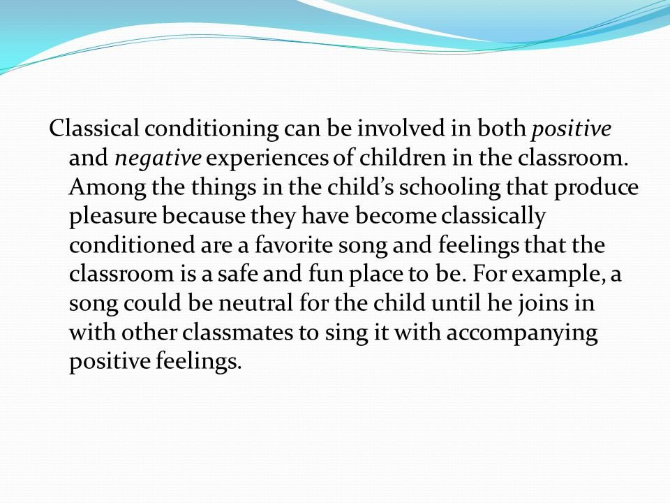 Classical conditioning can be involved in both positive and negative experiences of children in the classroom. Among the things in the childs schoolin