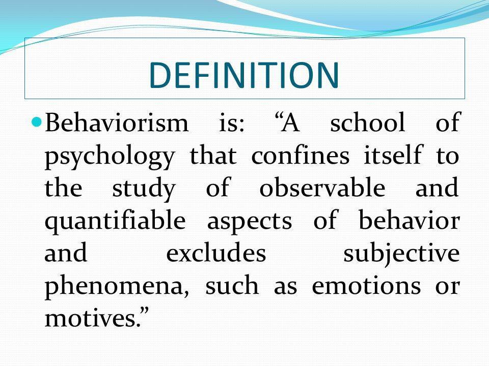 DEFINITION Behaviorism is: A school of psychology that confines itself to the study of observable and quantifiable aspects of behavior and excludes su