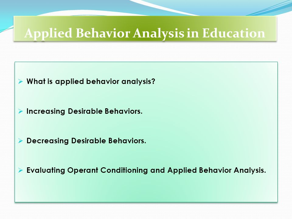 Applied Behavior Analysis in Education What is applied behavior analysis? Increasing Desirable Behaviors. Decreasing Desirable Behaviors. Evaluating O